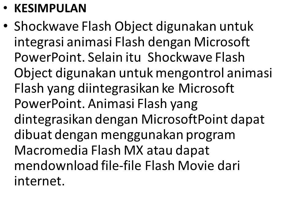 KESIMPULAN Shockwave Flash Object digunakan untuk integrasi animasi Flash dengan Microsoft PowerPoint. Selain itu Shockwave Flash Object digunakan unt