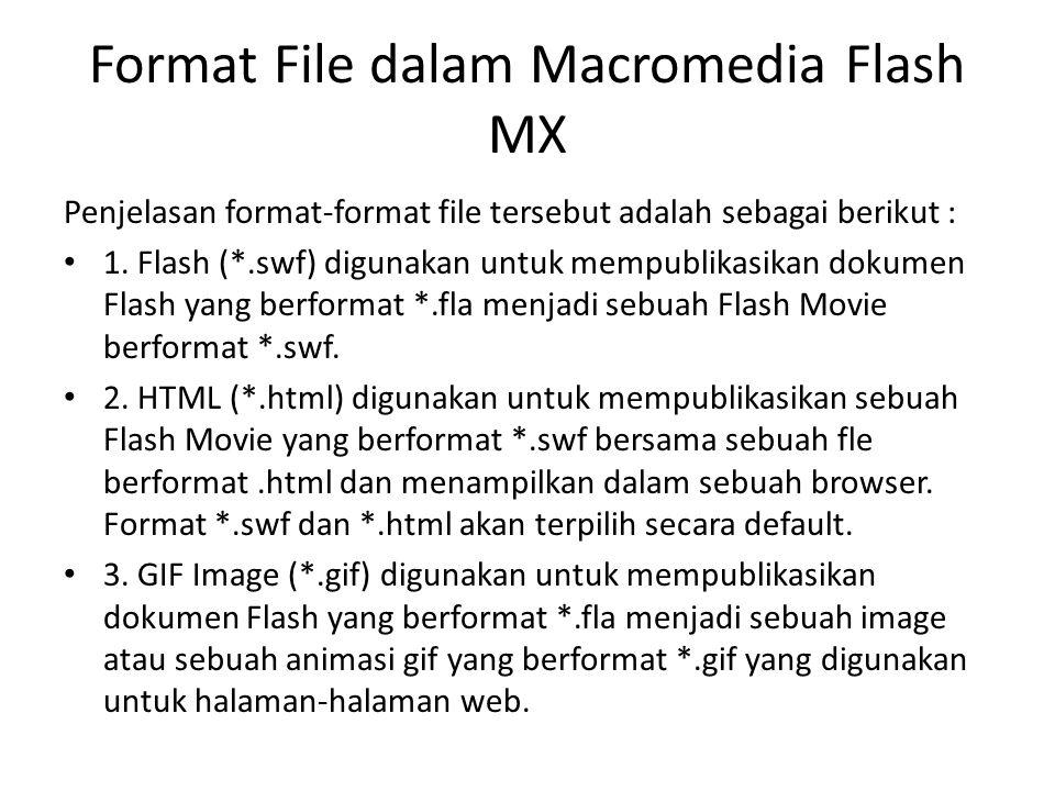 Format File dalam Macromedia Flash MX Penjelasan format-format file tersebut adalah sebagai berikut : 1. Flash (*.swf) digunakan untuk mempublikasikan