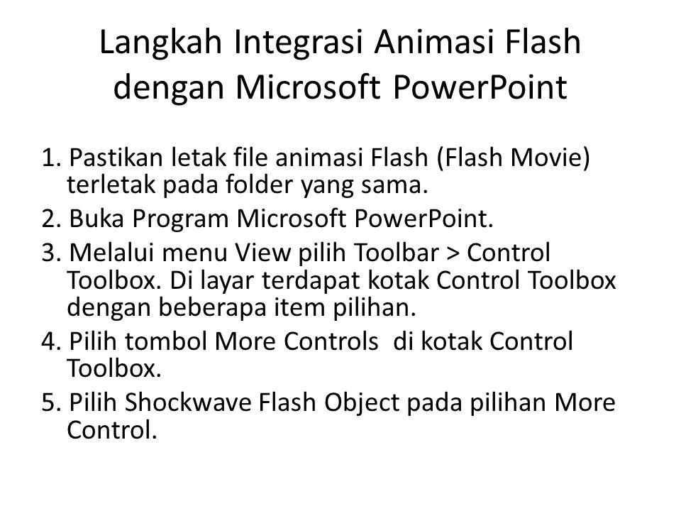 Langkah Integrasi Animasi Flash dengan Microsoft PowerPoint 1. Pastikan letak file animasi Flash (Flash Movie) terletak pada folder yang sama. 2. Buka