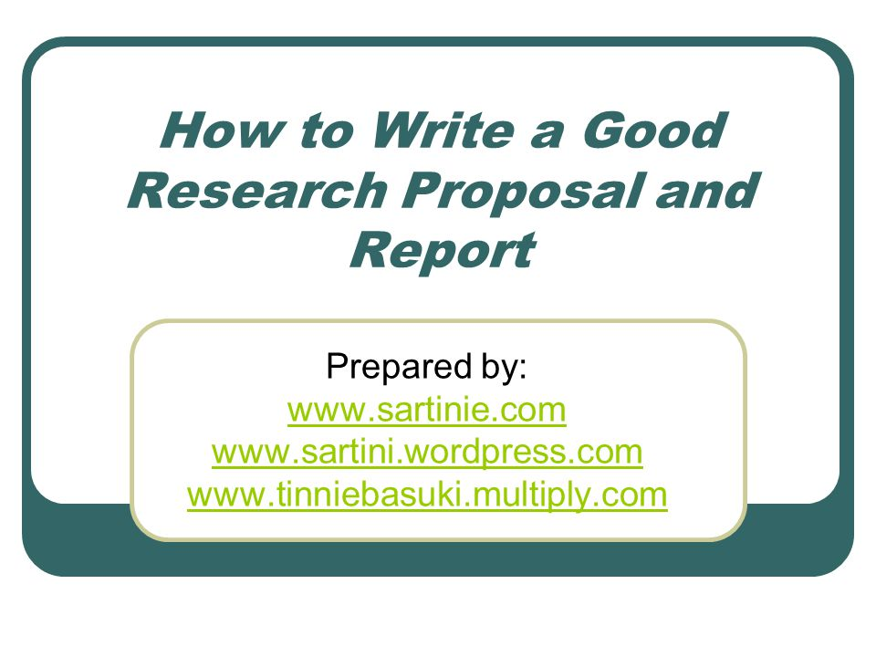 How to Write a Good Research Proposal and Report Prepared by: