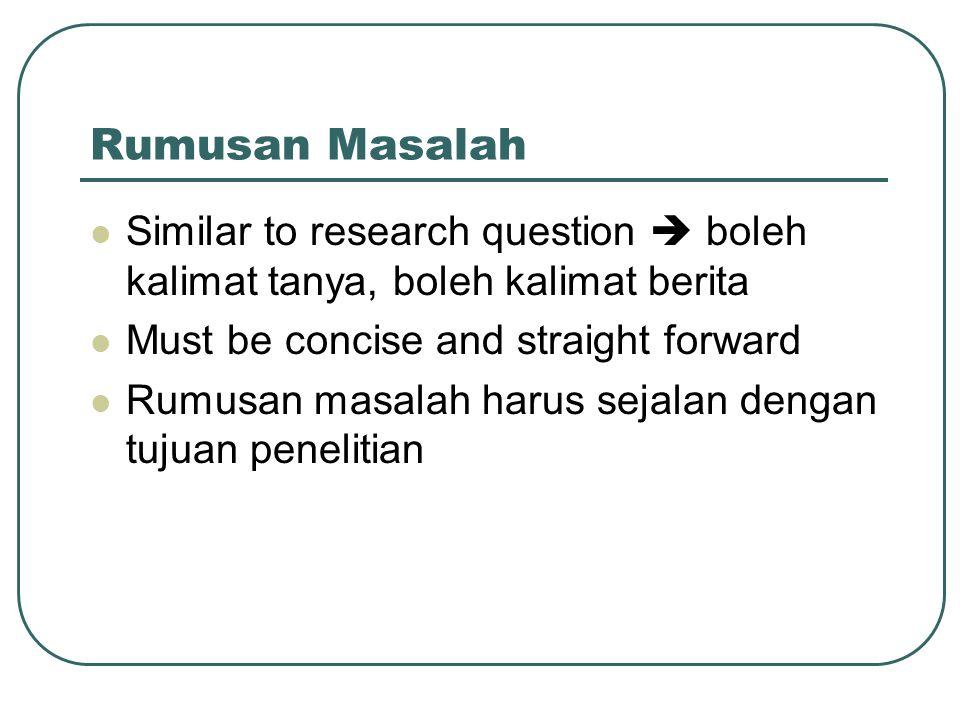 Rumusan Masalah Similar to research question  boleh kalimat tanya, boleh kalimat berita Must be concise and straight forward Rumusan masalah harus sejalan dengan tujuan penelitian