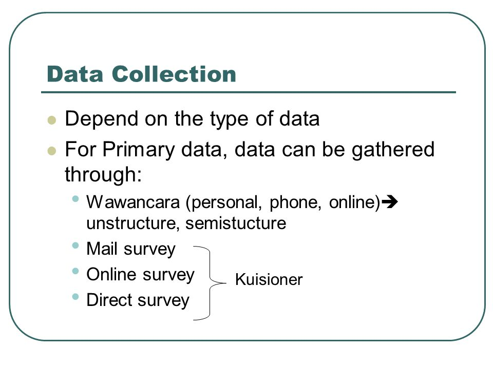 Data Collection Depend on the type of data For Primary data, data can be gathered through: Wawancara (personal, phone, online)  unstructure, semistucture Mail survey Online survey Direct survey Kuisioner