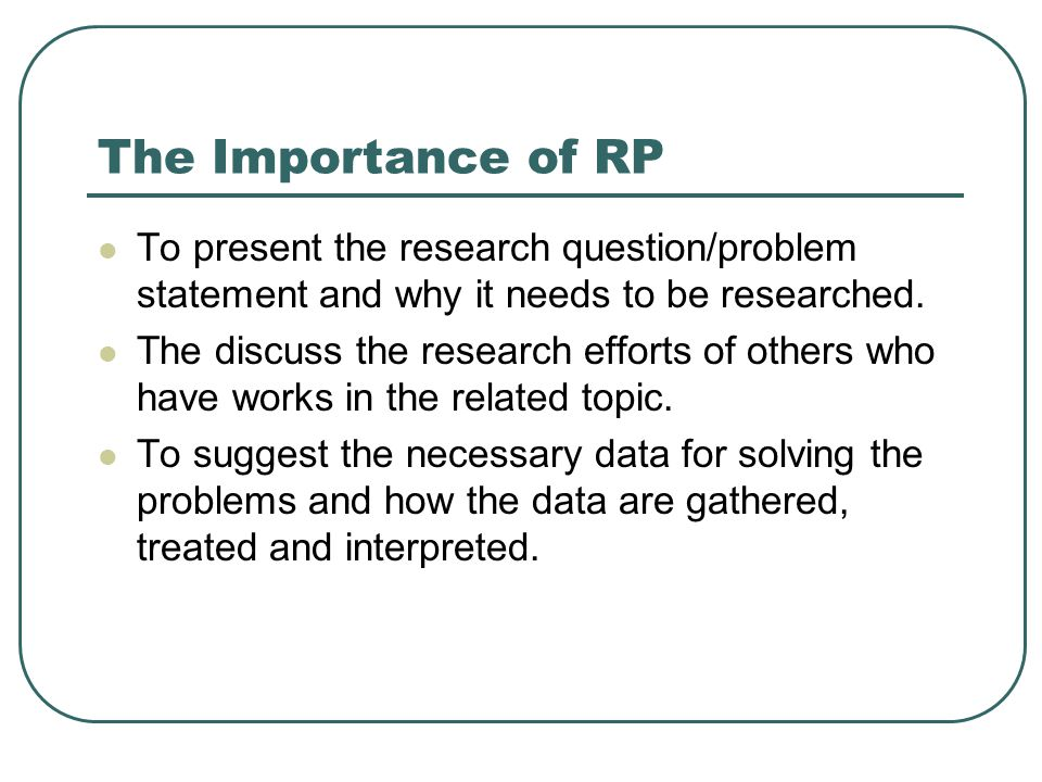 The Importance of RP To present the research question/problem statement and why it needs to be researched. The discuss the research efforts of others
