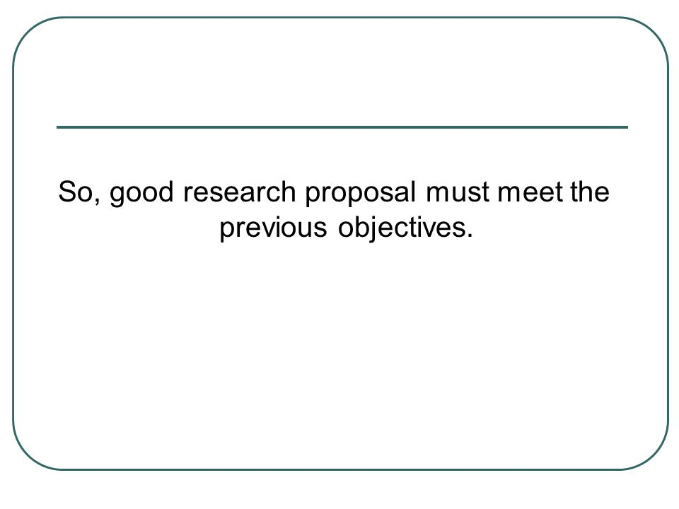So, good research proposal must meet the previous objectives.