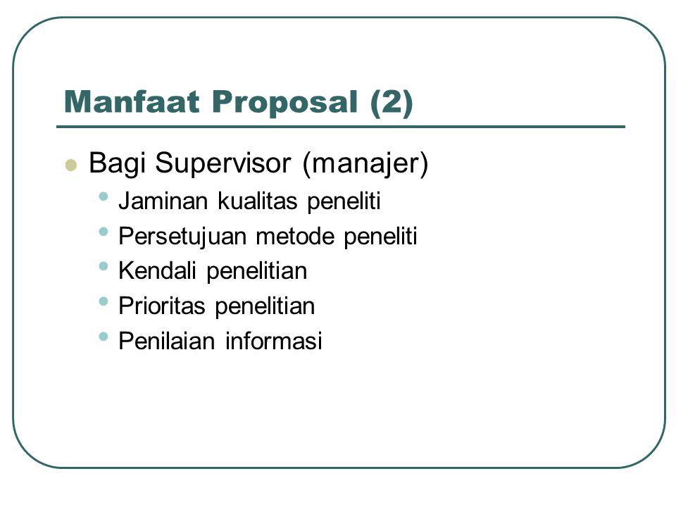 Manfaat Proposal (2) Bagi Supervisor (manajer) Jaminan kualitas peneliti Persetujuan metode peneliti Kendali penelitian Prioritas penelitian Penilaian informasi