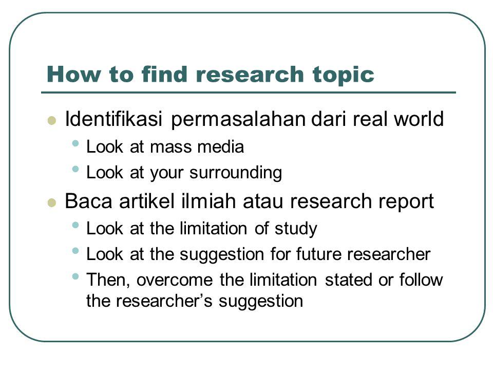 How to find research topic Identifikasi permasalahan dari real world Look at mass media Look at your surrounding Baca artikel ilmiah atau research rep
