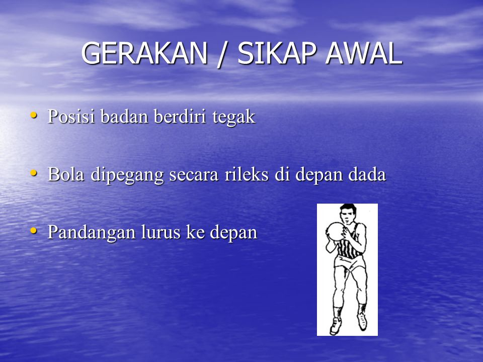 GERAKAN / SIKAP AWAL Posisi badan berdiri tegak Posisi badan berdiri tegak Bola dipegang secara rileks di depan dada Bola dipegang secara rileks di depan dada Pandangan lurus ke depan Pandangan lurus ke depan