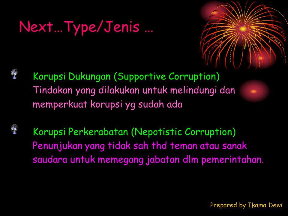 Next…Type/Jenis … Prepared by Ikama Dewi Korupsi Dukungan (Supportive Corruption) Tindakan yang dilakukan untuk melindungi dan memperkuat korupsi yg s