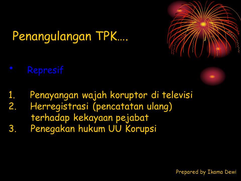 Penangulangan TPK…. Represif 1. Penayangan wajah koruptor di televisi 2. Herregistrasi (pencatatan ulang) terhadap kekayaan pejabat 3. Penegakan hukum
