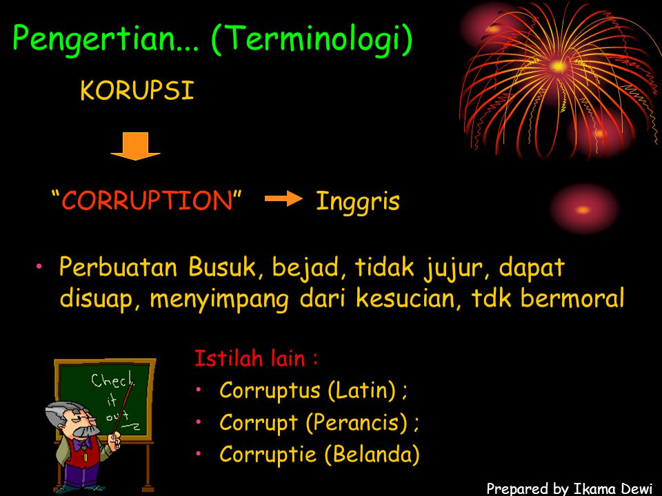 "Prepared by Ikama Dewi Pengertian... (Terminologi) KORUPSI ""CORRUPTION"" Inggris Perbuatan Busuk, bejad, tidak jujur, dapat disuap, menyimpang dari kes"