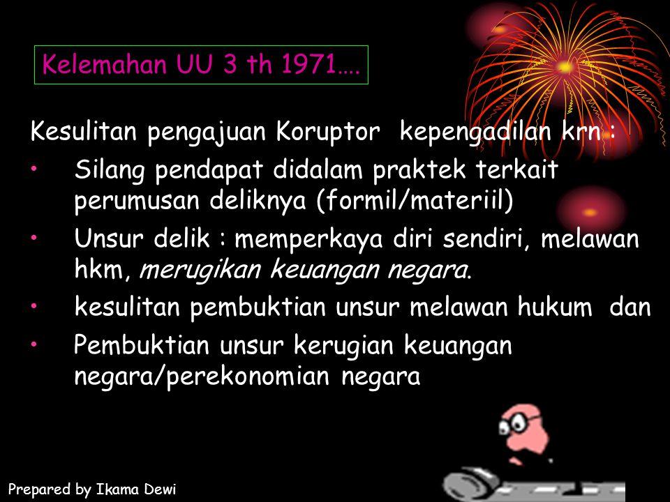 Kelemahan UU 3 th 1971…. Kesulitan pengajuan Koruptor kepengadilan krn : Silang pendapat didalam praktek terkait perumusan deliknya (formil/materiil)