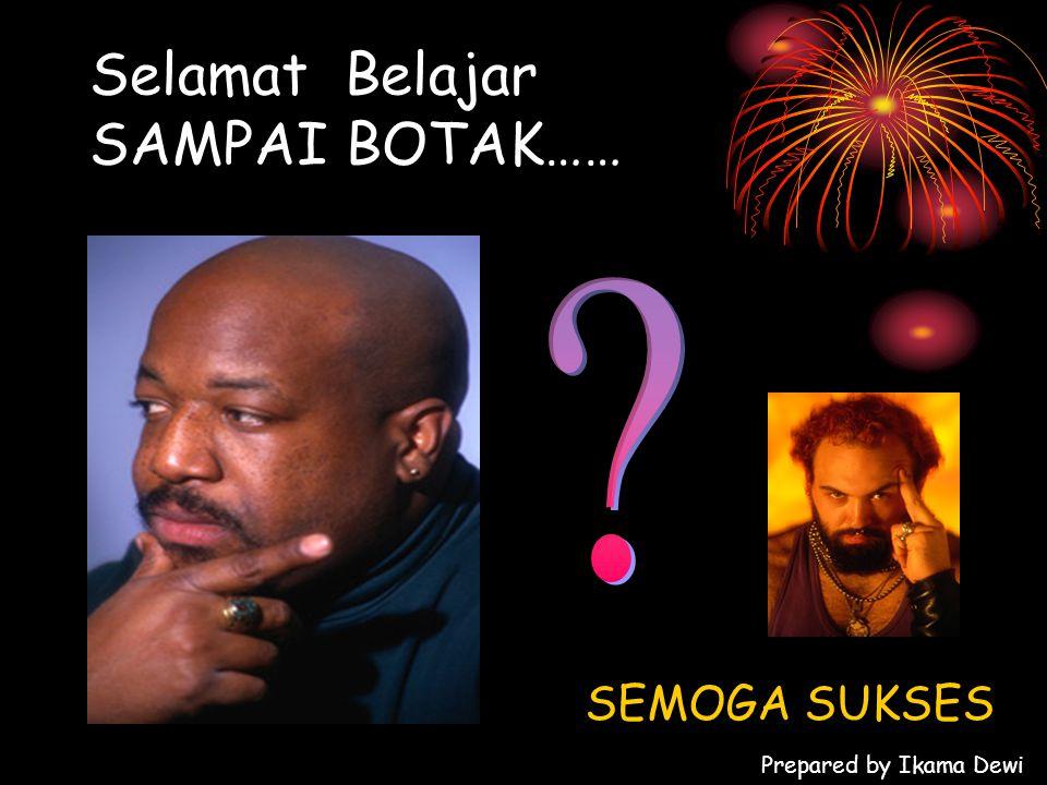 Selamat Belajar SAMPAI BOTAK…… SEMOGA SUKSES Prepared by Ikama Dewi