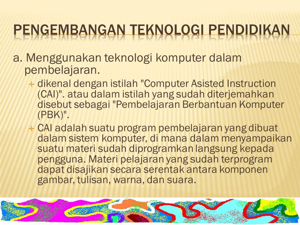 a. Menggunakan teknologi komputer dalam pembelajaran.  dikenal dengan istilah