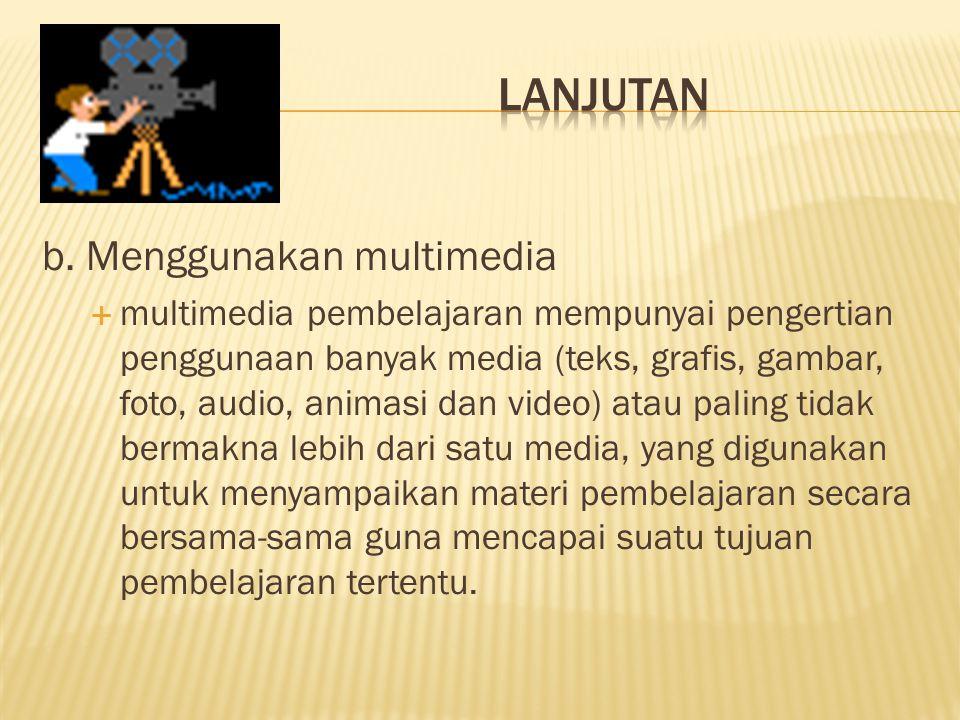 b. Menggunakan multimedia  multimedia pembelajaran mempunyai pengertian penggunaan banyak media (teks, grafis, gambar, foto, audio, animasi dan video