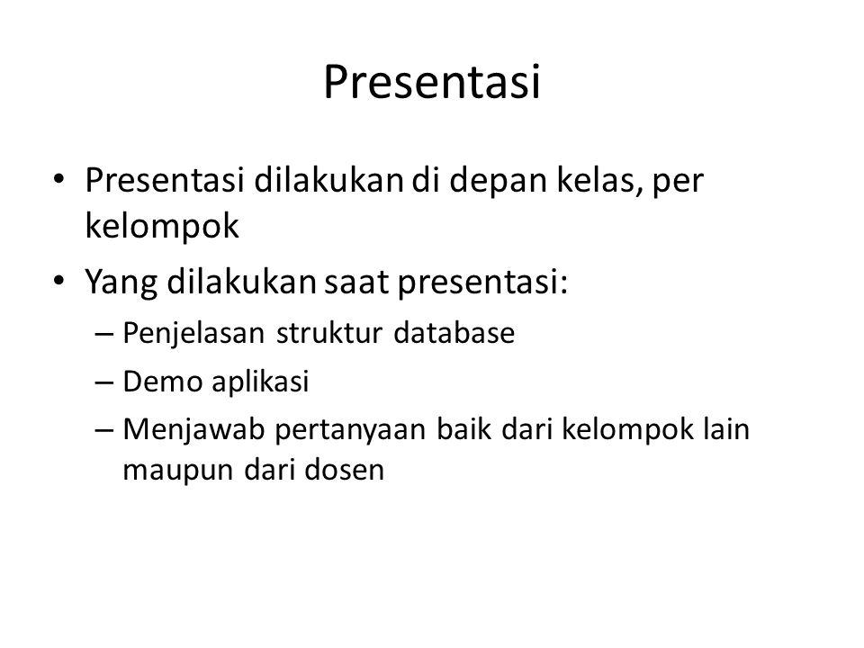 Presentasi Presentasi dilakukan di depan kelas, per kelompok Yang dilakukan saat presentasi: – Penjelasan struktur database – Demo aplikasi – Menjawab