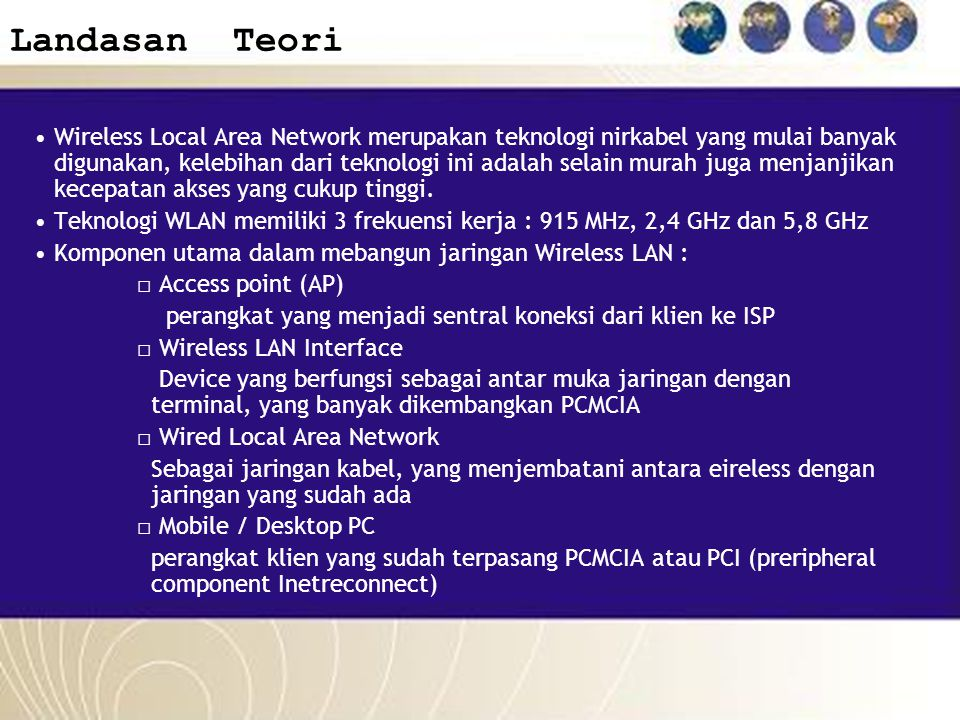 Landasan Teori Wireless Local Area Network merupakan teknologi nirkabel yang mulai banyak digunakan, kelebihan dari teknologi ini adalah selain murah