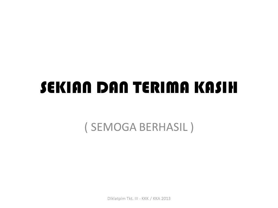 SEKIAN DAN TERIMA KASIH ( SEMOGA BERHASIL ) Diklatpim Tkt. III - KKK / KKA 2013