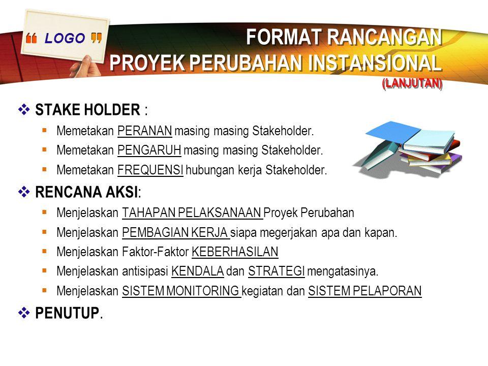 LOGO FORMAT RANCANGAN PROYEK PERUBAHAN INSTANSIONAL (LANJUTAN)  STAKE HOLDER :  Memetakan PERANAN masing masing Stakeholder.