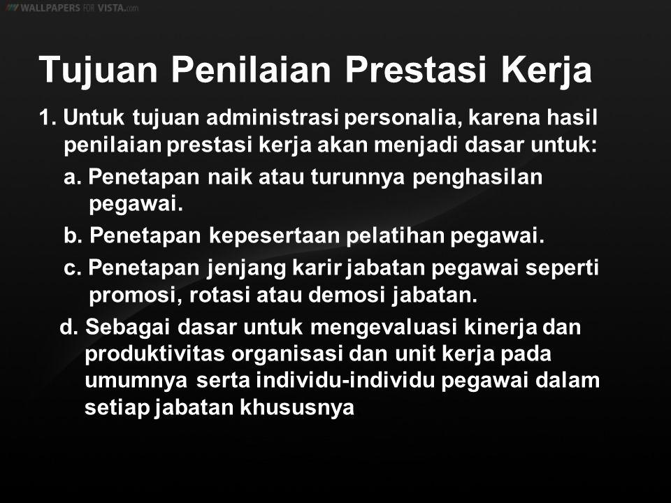 Tujuan Penilaian Prestasi Kerja 1. Untuk tujuan administrasi personalia, karena hasil penilaian prestasi kerja akan menjadi dasar untuk: a. Penetapan