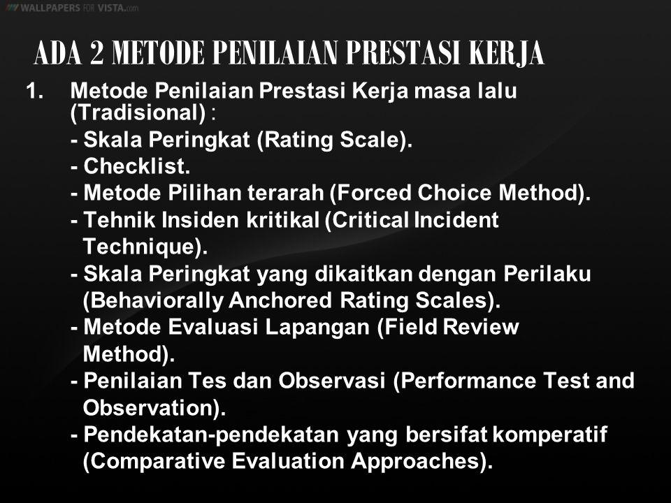 ADA 2 METODE PENILAIAN PRESTASI KERJA 1. Metode Penilaian Prestasi Kerja masa lalu (Tradisional) : - Skala Peringkat (Rating Scale). - Checklist. - Me