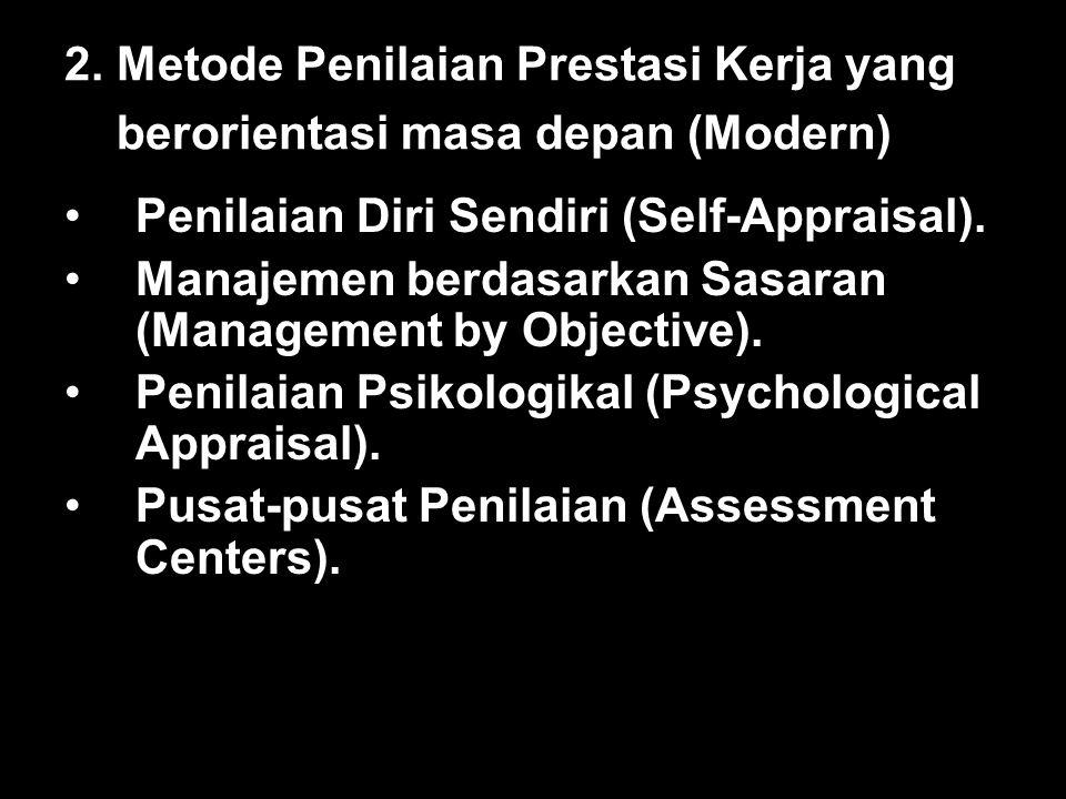 2. Metode Penilaian Prestasi Kerja yang berorientasi masa depan (Modern) Penilaian Diri Sendiri (Self-Appraisal). Manajemen berdasarkan Sasaran (Manag