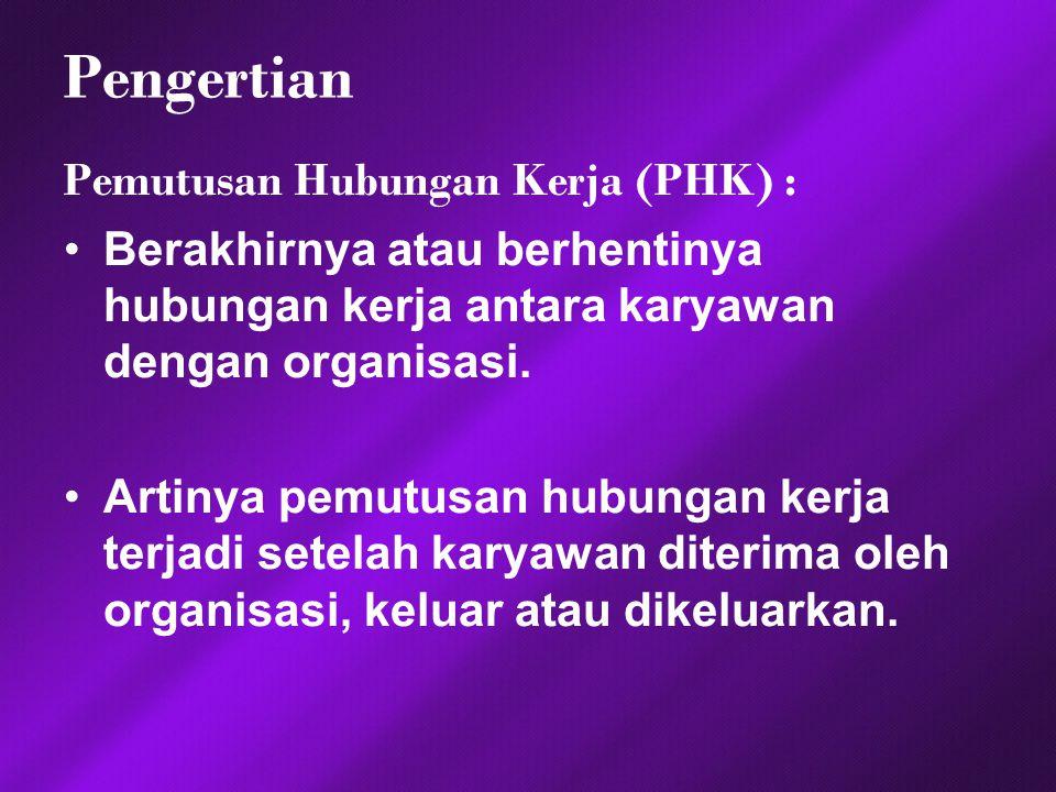 Pengertian Pemutusan Hubungan Kerja (PHK) : Berakhirnya atau berhentinya hubungan kerja antara karyawan dengan organisasi. Artinya pemutusan hubungan