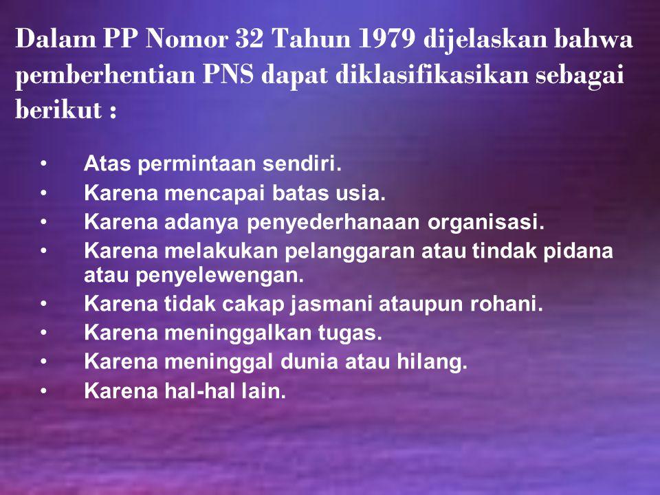 Dalam PP Nomor 32 Tahun 1979 dijelaskan bahwa pemberhentian PNS dapat diklasifikasikan sebagai berikut : Atas permintaan sendiri. Karena mencapai bata