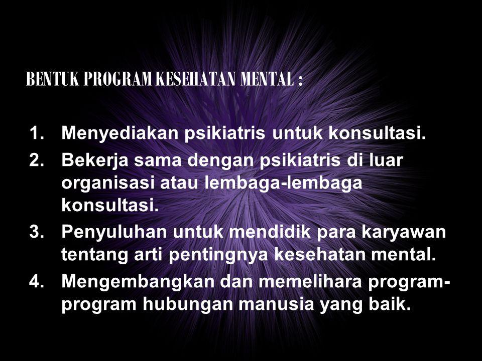 BENTUK PROGRAM KESEHATAN MENTAL : 1.Menyediakan psikiatris untuk konsultasi. 2.Bekerja sama dengan psikiatris di luar organisasi atau lembaga-lembaga