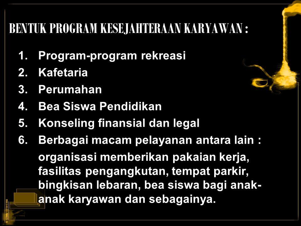 BENTUK PROGRAM KESEJAHTERAAN KARYAWAN : 1.Program-program rekreasi 2.Kafetaria 3.Perumahan 4.Bea Siswa Pendidikan 5.Konseling finansial dan legal 6.Be