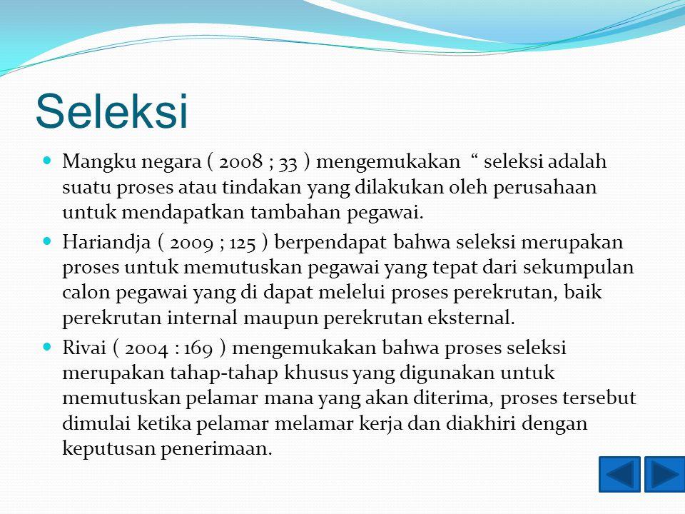 Seleksi Mangku negara ( 2008 ; 33 ) mengemukakan seleksi adalah suatu proses atau tindakan yang dilakukan oleh perusahaan untuk mendapatkan tambahan pegawai.