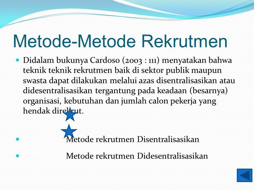 Metode-Metode Rekrutmen Didalam bukunya Cardoso (2003 : 111) menyatakan bahwa teknik teknik rekrutmen baik di sektor publik maupun swasta dapat dilakukan melalui azas disentralisasikan atau didesentralisasikan tergantung pada keadaan (besarnya) organisasi, kebutuhan dan jumlah calon pekerja yang hendak direkrut.
