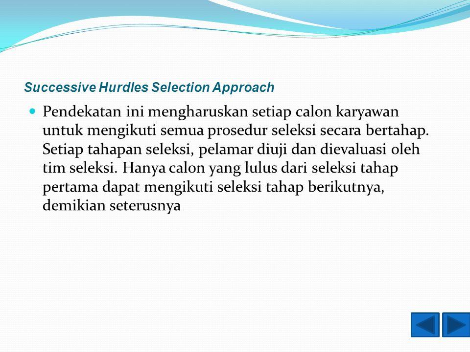 Successive Hurdles Selection Approach Pendekatan ini mengharuskan setiap calon karyawan untuk mengikuti semua prosedur seleksi secara bertahap.