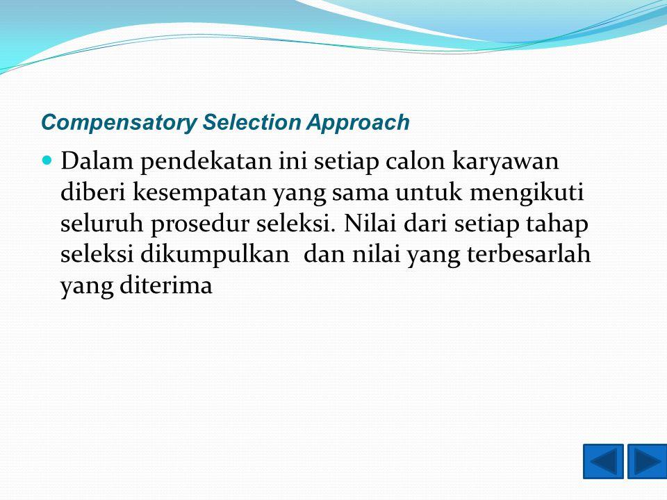 Compensatory Selection Approach Dalam pendekatan ini setiap calon karyawan diberi kesempatan yang sama untuk mengikuti seluruh prosedur seleksi.