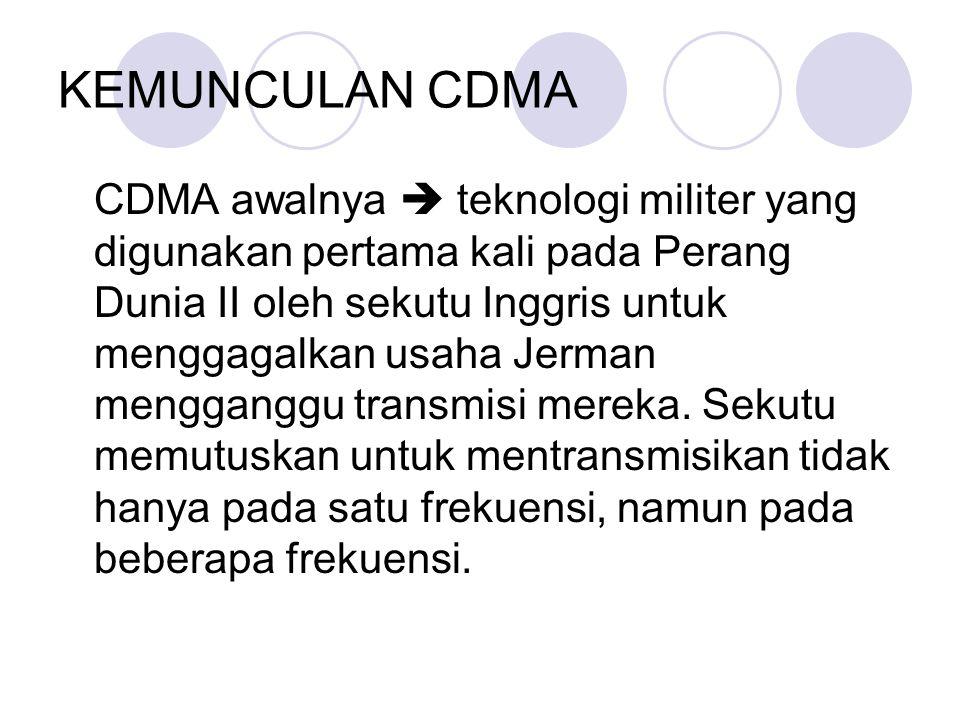 KEMUNCULAN CDMA CDMA awalnya  teknologi militer yang digunakan pertama kali pada Perang Dunia II oleh sekutu Inggris untuk menggagalkan usaha Jerman mengganggu transmisi mereka.