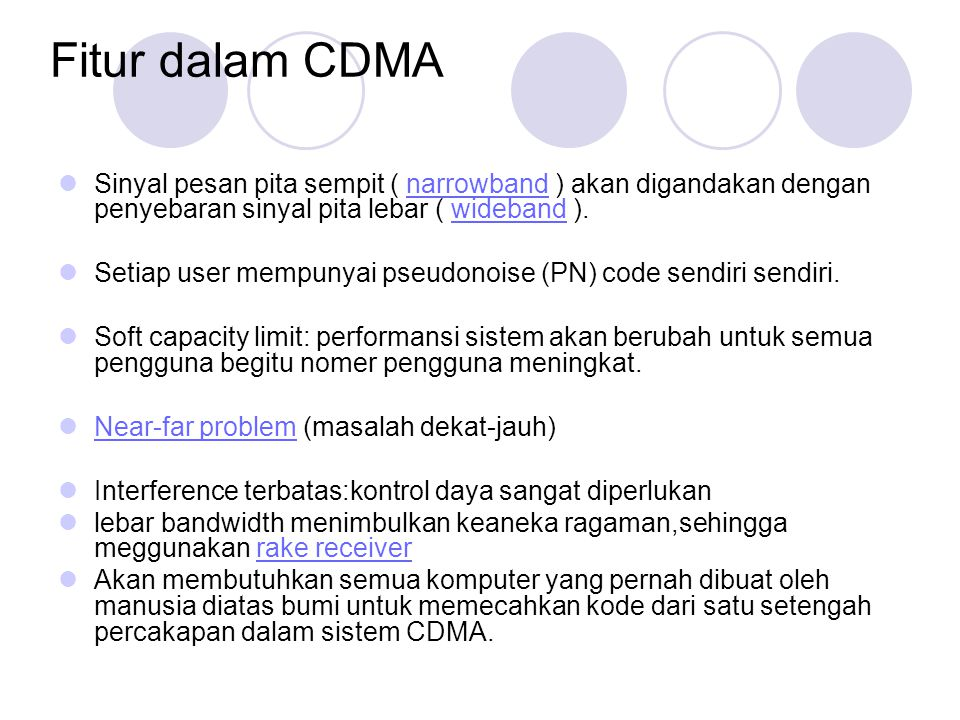 Fitur dalam CDMA Sinyal pesan pita sempit ( narrowband ) akan digandakan dengan penyebaran sinyal pita lebar ( wideband ).narrowbandwideband Setiap user mempunyai pseudonoise (PN) code sendiri sendiri.