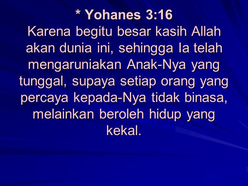 * Yohanes 3:16 Karena begitu besar kasih Allah akan dunia ini, sehingga Ia telah mengaruniakan Anak-Nya yang tunggal, supaya setiap orang yang percaya kepada-Nya tidak binasa, melainkan beroleh hidup yang kekal.