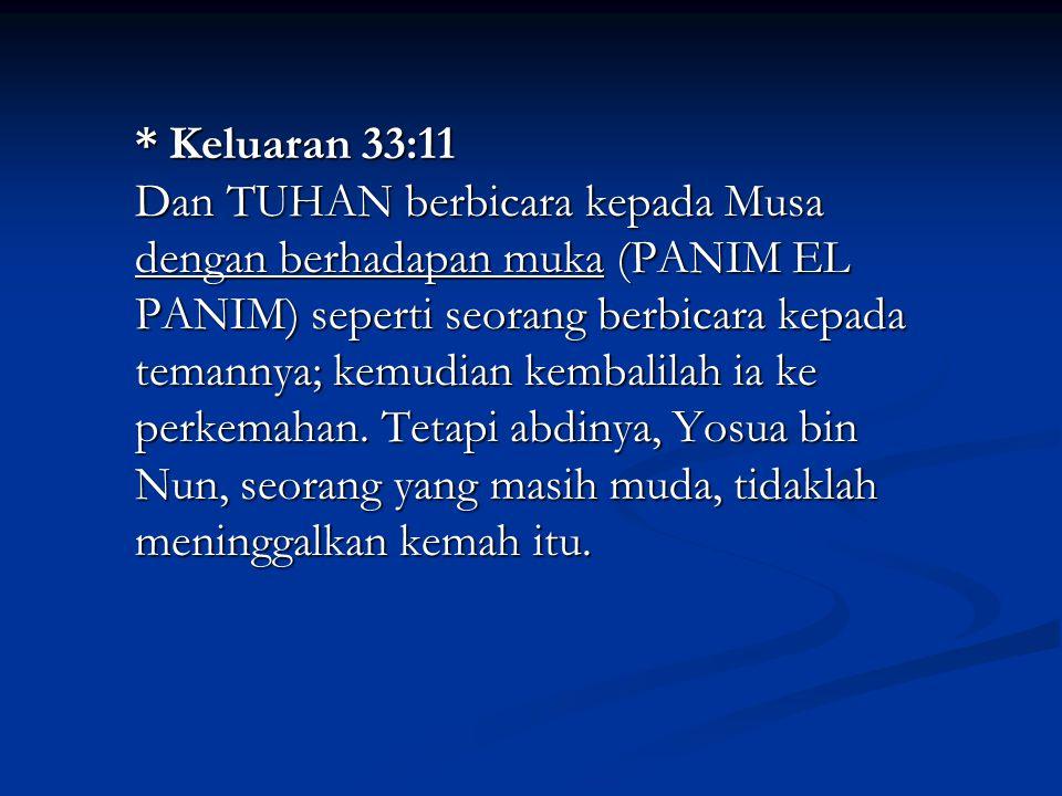 * Keluaran 33:11 Dan TUHAN berbicara kepada Musa dengan berhadapan muka (PANIM EL PANIM) seperti seorang berbicara kepada temannya; kemudian kembalilah ia ke perkemahan.