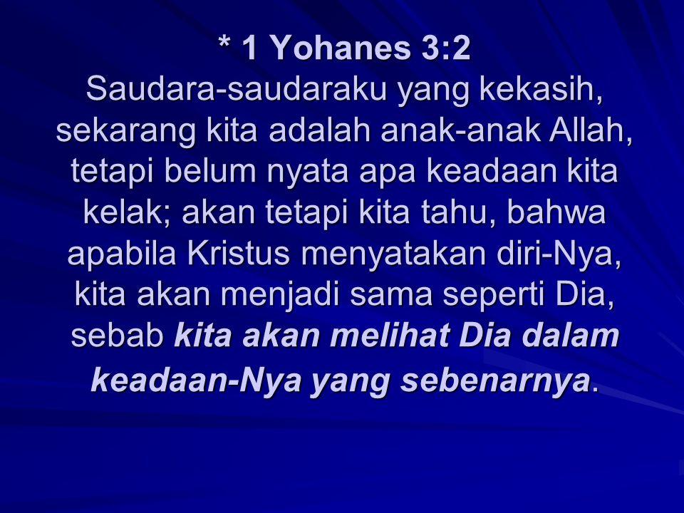 * 1 Yohanes 3:2 Saudara-saudaraku yang kekasih, sekarang kita adalah anak-anak Allah, tetapi belum nyata apa keadaan kita kelak; akan tetapi kita tahu, bahwa apabila Kristus menyatakan diri-Nya, kita akan menjadi sama seperti Dia, sebab kita akan melihat Dia dalam keadaan-Nya yang sebenarnya.