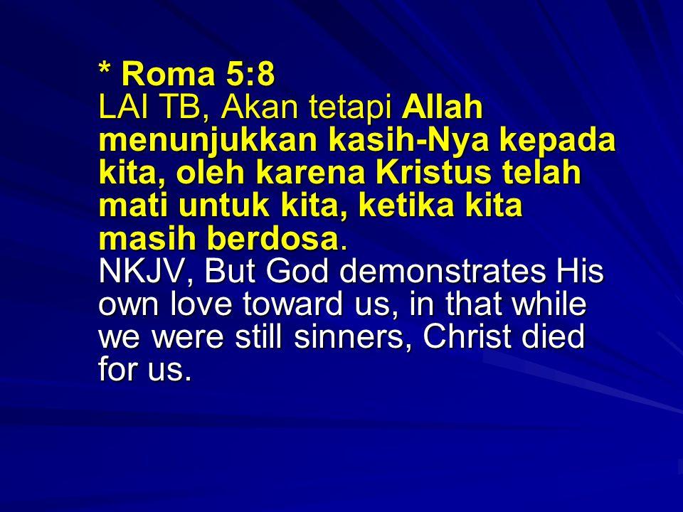 * Roma 5:8 LAI TB, Akan tetapi Allah menunjukkan kasih-Nya kepada kita, oleh karena Kristus telah mati untuk kita, ketika kita masih berdosa.