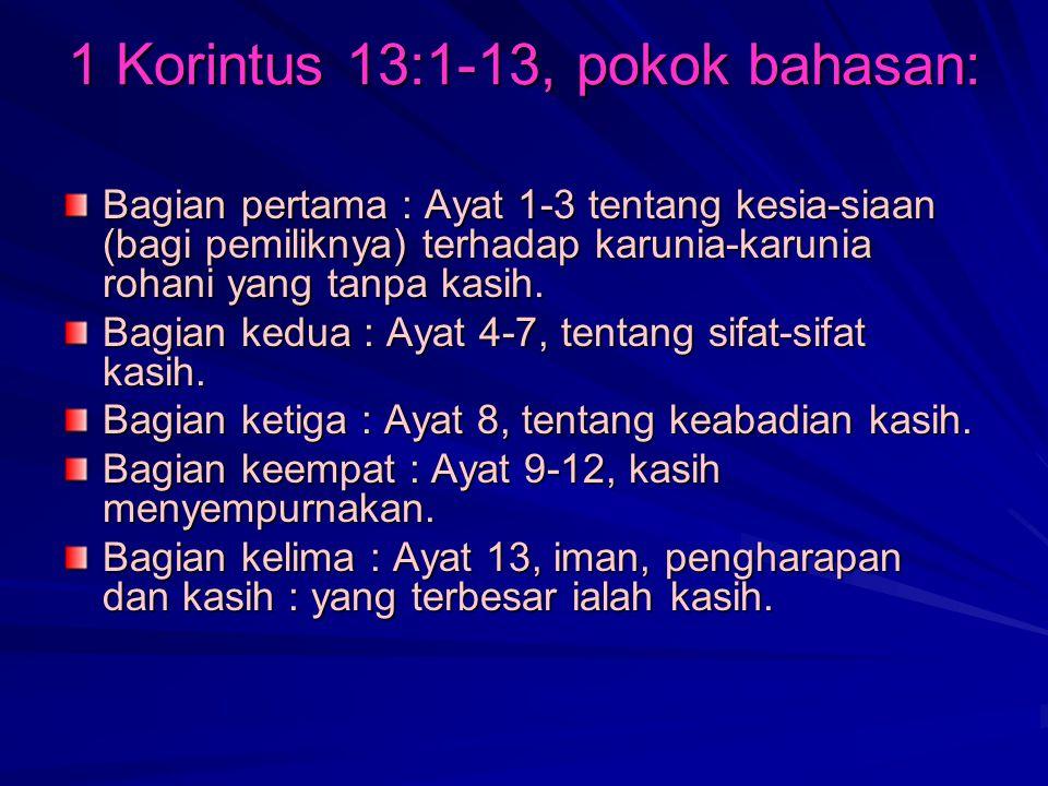 1 Korintus 13:1-13, pokok bahasan: Bagian pertama : Ayat 1-3 tentang kesia-siaan (bagi pemiliknya) terhadap karunia-karunia rohani yang tanpa kasih.
