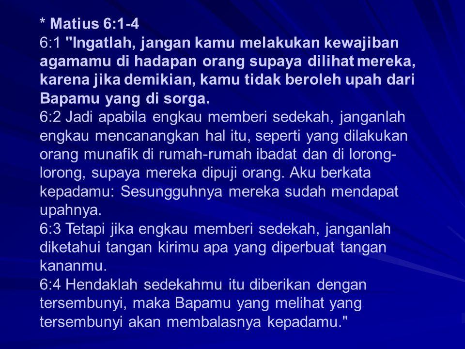 * Matius 6:1-4 6:1 Ingatlah, jangan kamu melakukan kewajiban agamamu di hadapan orang supaya dilihat mereka, karena jika demikian, kamu tidak beroleh upah dari Bapamu yang di sorga.