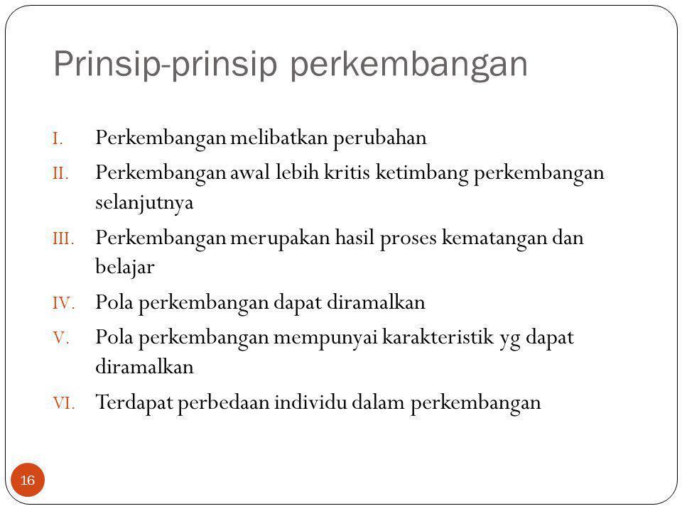 Prinsip-prinsip perkembangan 16 I. Perkembangan melibatkan perubahan II. Perkembangan awal lebih kritis ketimbang perkembangan selanjutnya III. Perkem