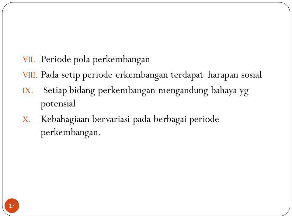 17 VII. Periode pola perkembangan VIII. Pada setip periode erkembangan terdapat harapan sosial IX. Setiap bidang perkembangan mengandung bahaya yg pot