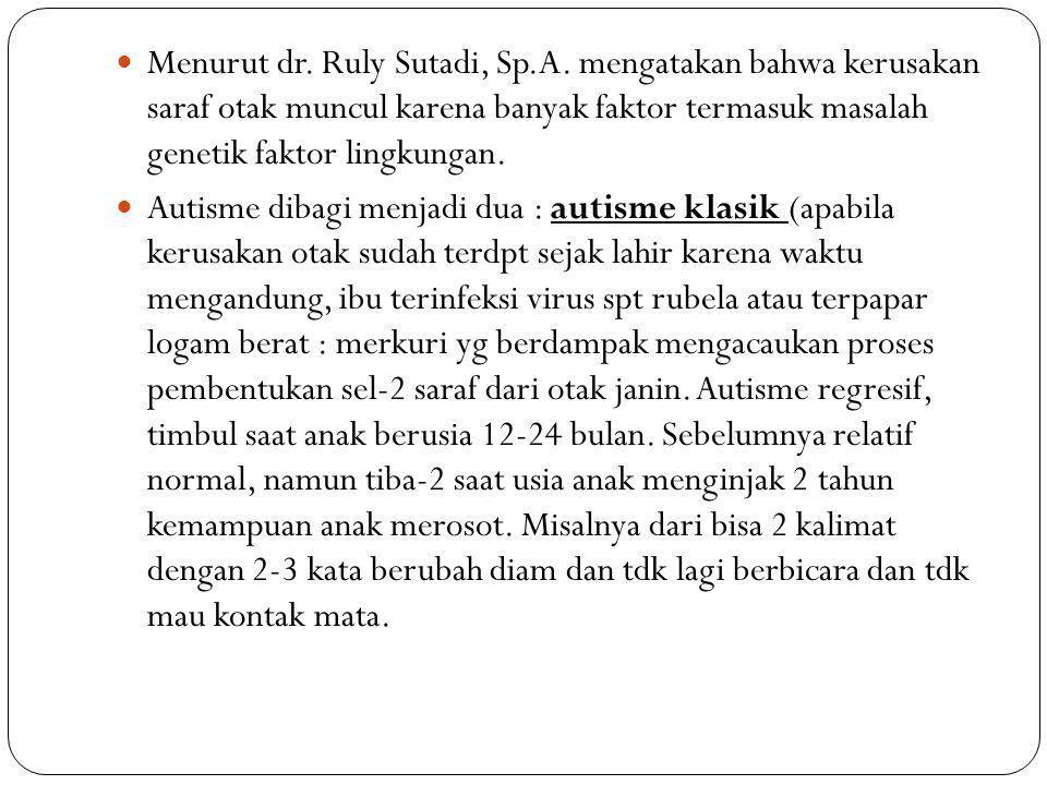 Menurut dr. Ruly Sutadi, Sp.A. mengatakan bahwa kerusakan saraf otak muncul karena banyak faktor termasuk masalah genetik faktor lingkungan. Autisme d