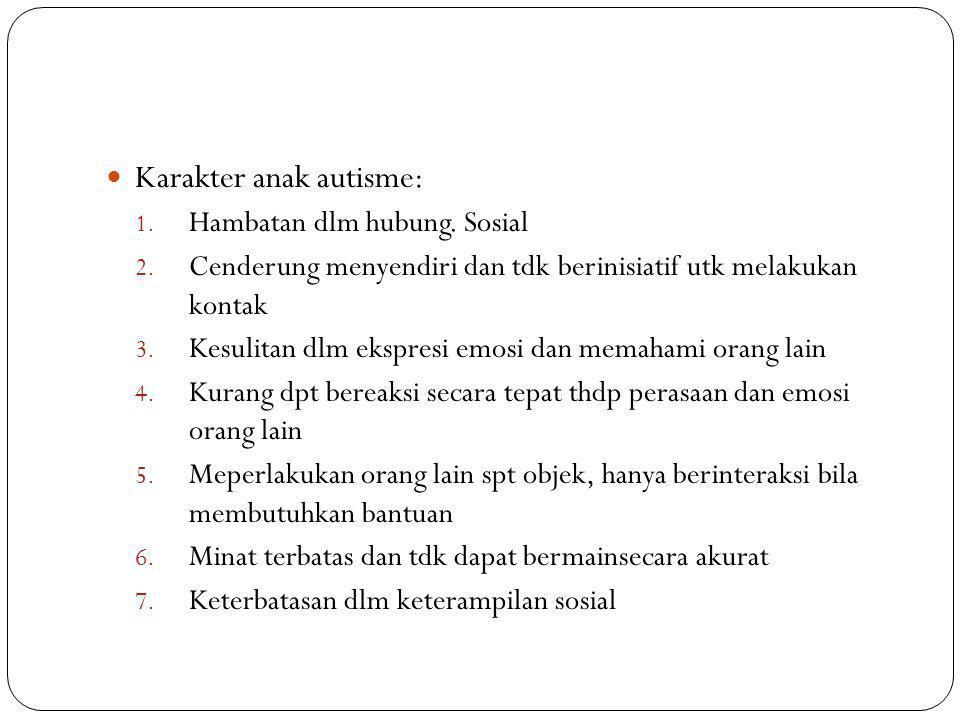Karakter anak autisme: 1. Hambatan dlm hubung. Sosial 2. Cenderung menyendiri dan tdk berinisiatif utk melakukan kontak 3. Kesulitan dlm ekspresi emos