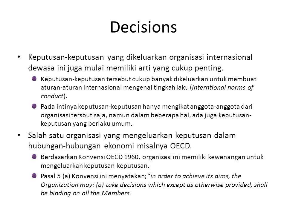 Decisions Keputusan-keputusan yang dikeluarkan organisasi internasional dewasa ini juga mulai memiliki arti yang cukup penting.