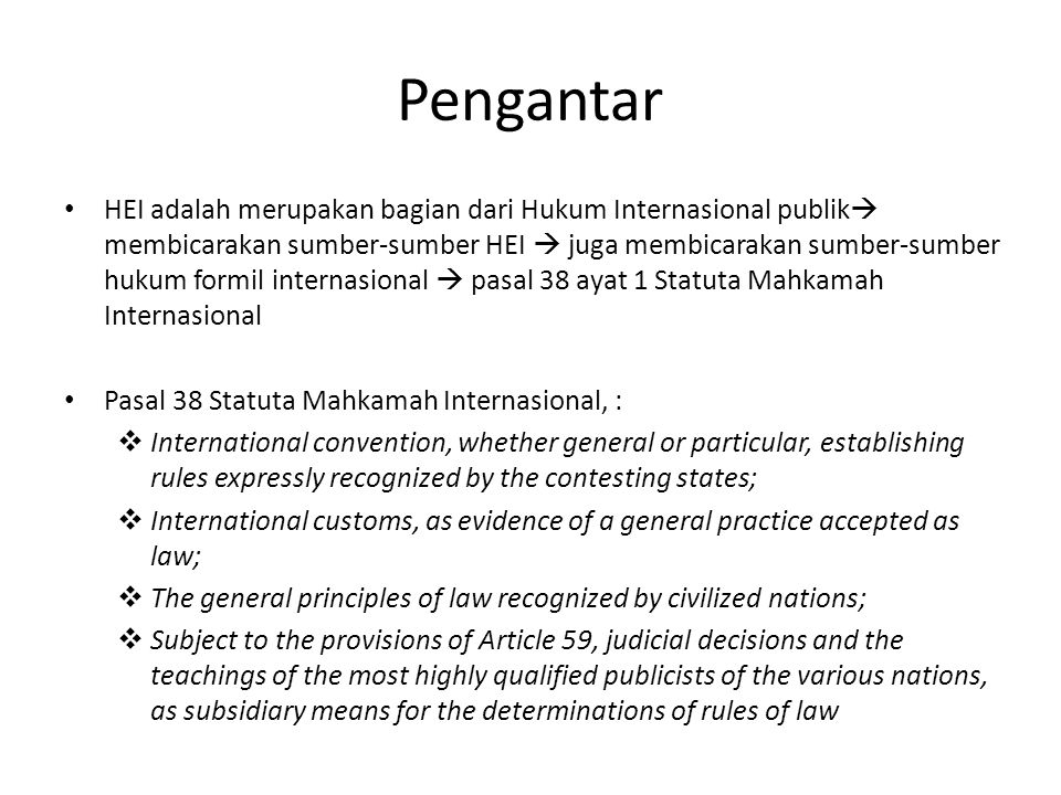 Pengantar HEI adalah merupakan bagian dari Hukum Internasional publik  membicarakan sumber-sumber HEI  juga membicarakan sumber-sumber hukum formil internasional  pasal 38 ayat 1 Statuta Mahkamah Internasional Pasal 38 Statuta Mahkamah Internasional, :  International convention, whether general or particular, establishing rules expressly recognized by the contesting states;  International customs, as evidence of a general practice accepted as law;  The general principles of law recognized by civilized nations;  Subject to the provisions of Article 59, judicial decisions and the teachings of the most highly qualified publicists of the various nations, as subsidiary means for the determinations of rules of law