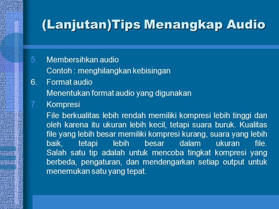 (Lanjutan)Tips Menangkap Audio 5.Membersihkan audio Contoh : menghilangkan kebisingan 6.Format audio Menentukan format audio yang digunakan 7.Kompresi File berkualitas lebih rendah memiliki kompresi lebih tinggi dan oleh karena itu ukuran lebih kecil, tetapi suara buruk.