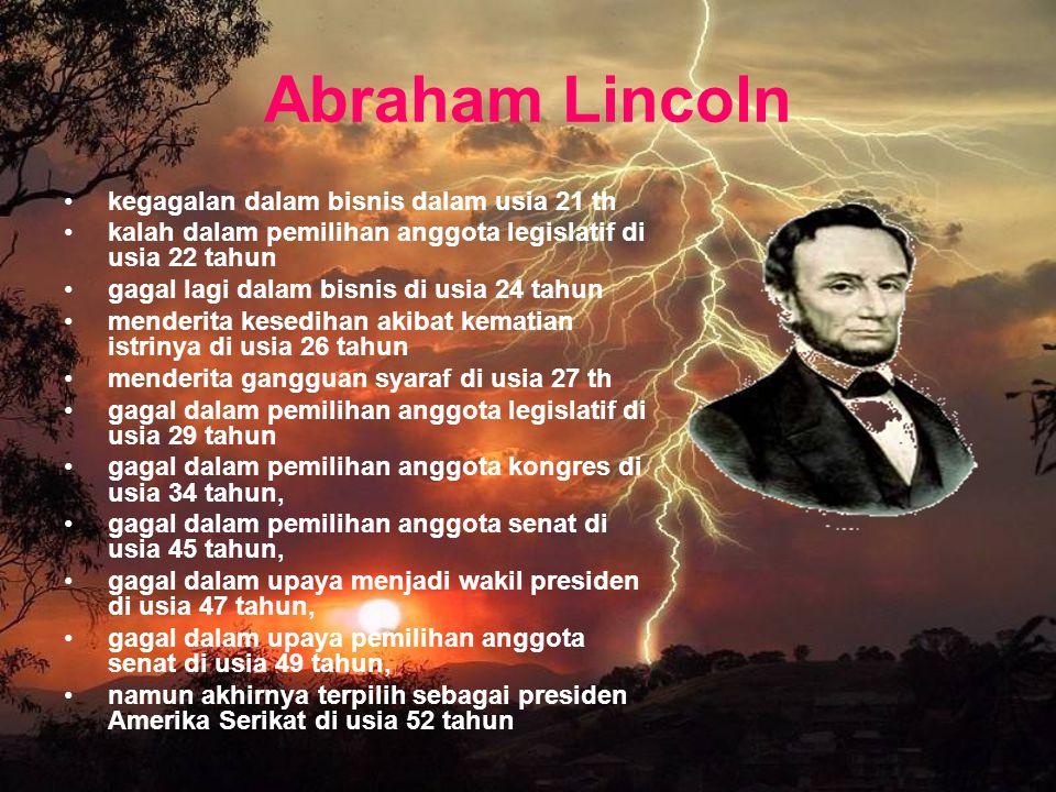 Abraham Lincoln kegagalan dalam bisnis dalam usia 21 th kalah dalam pemilihan anggota legislatif di usia 22 tahun gagal lagi dalam bisnis di usia 24 t
