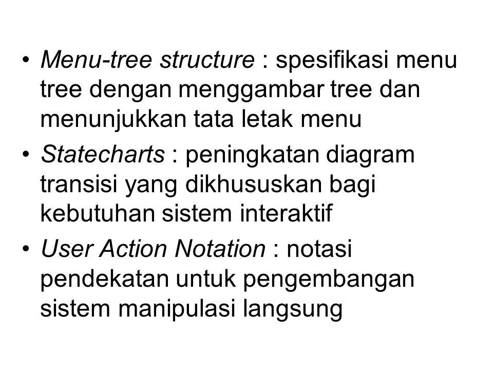Menu-tree structure : spesifikasi menu tree dengan menggambar tree dan menunjukkan tata letak menu Statecharts : peningkatan diagram transisi yang dikhususkan bagi kebutuhan sistem interaktif User Action Notation : notasi pendekatan untuk pengembangan sistem manipulasi langsung